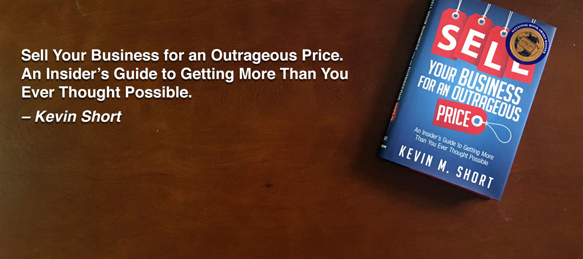 Sell Your Business For An Outrageous Price. An Insider's Guide to Getting More Than You Ever Thought Possible. By Kevin Short.